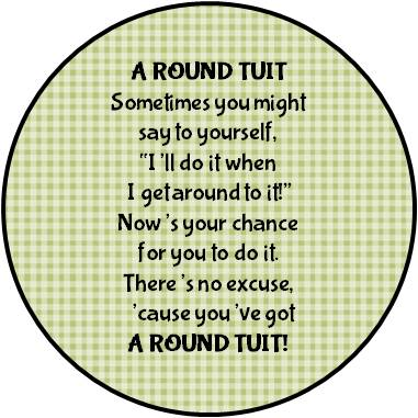 GIVE EACH OF YOUR STUDENTS OR FRIENDS A ROUND TUIT CAUSE EVERYONE GETS AROUND TO IT EVENTUALLY